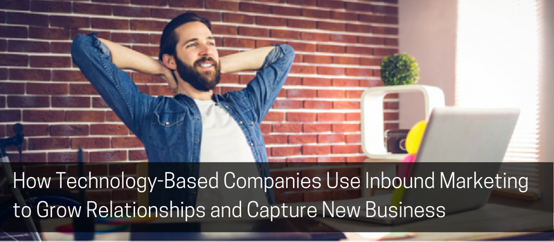 How Technology-Based Companies Use Inbound Marketing to Grow Relationships and Capture New Business.png
