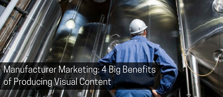 Manufacturer Marketing_ 4 Big Benefits of Producing Visual Content.png