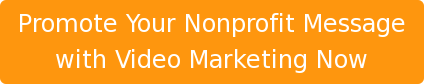 Promote Your Nonprofit Message with Video Marketing Now