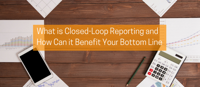 What is Closed-Loop Reporting and How Can it Benefit Your Bottom Line